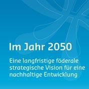 Im Jahr 2050 : Eine langfristige föderale strategische Vision für eine nachhaltige Entwicklung